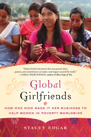 Global Girlfriends: How One Mom Made It Her Business to Help Women in Poverty Worldwide (2011)