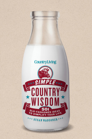 Country Living Simple Country Wisdom: 501 Old-Fashioned Ideas to Simplify Your Life (2011)