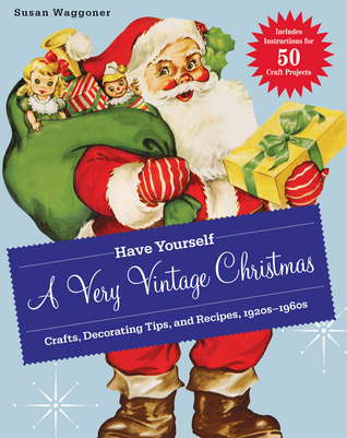 Have Yourself a Very Vintage Christmas: Crafts, Decorating Tips, and Recipes, 1920s-1960s (2011)