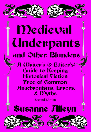 Medieval Underpants and Other Blunders: A Writer's (and Editor's) Guide to Keeping Historical Fiction Free of Common Anachronisms, Errors, and Myths [Second Edition]