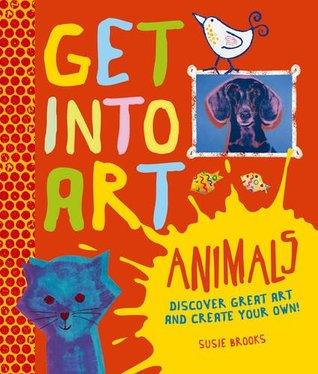 Get Into Art: Animals: Discover great art - and create your own!
