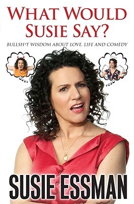 What Would Susie Say?: Bullsh*t Wisdom About Love, Life and Comedy (2009)