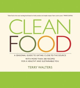 Clean Food: A Seasonal Guide to Eating Close to the Source with More Than 200 Recipes for a Healthy and Sustainable You (2009)