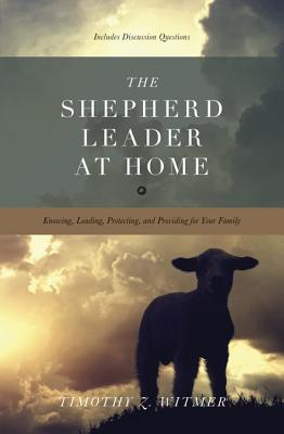 The Shepherd Leader at Home: Knowing, Leading, Protecting, and Providing for Your Family (2012)