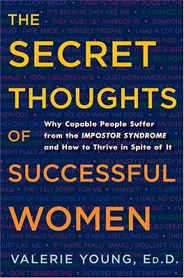 Secret Thoughts of Successful Women: Why Capable People Suffer from the Impostor Syndrome and How to Thrive in Spite of It (2014)