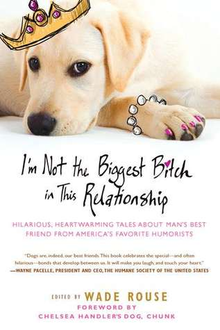 I'm Not the Biggest Bitch in This Relationship: Hilarious, Heartwarming Tales About Man's Best Friend from America's Favorite Humorists (2011)