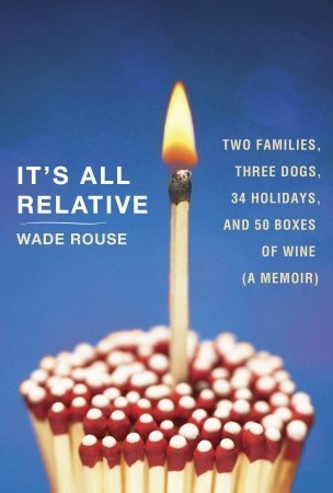 It's All Relative: Two Families, Three Dogs, 34 Holidays, and 50 Boxes of Wine (A Memoir) (2011)