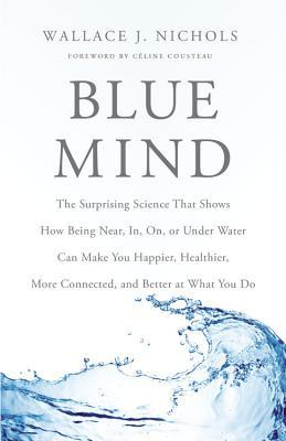 Blue Mind: The Surprising Science That Shows How Being Near, In, On, or Under Water Can Make You Happier, Healthier, More Connected, and Better at What You Do (2014)