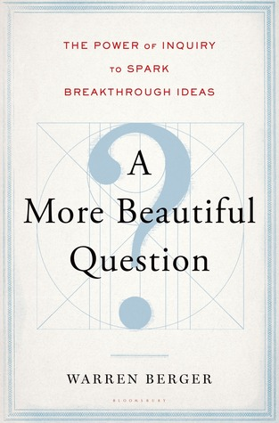A More Beautiful Question: The Power of Inquiry to Spark Breakthrough Ideas (2014)