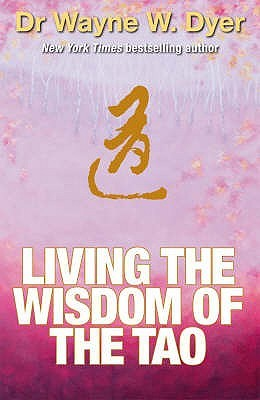 Living the Wisdom of the Tao: The Complete Tao Te Ching and Affirmations. Wayne Dyer (2008)