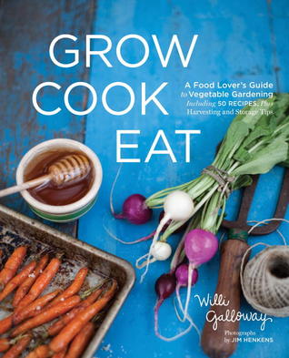 Grow Cook Eat: A Food Lover's Guide to Vegetable Gardening, Including 50 Recipes, Plus Harvesting and Storage Tips (2012)