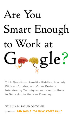 Are You Smart Enough to Work at Google?: Trick Questions, Zen-like Riddles, Insanely Difficult Puzzles, and Other Devious Interviewing Techniques You Need to Know to Get a Job Anywhere in the New Economy (2012)