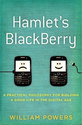 Hamlet's BlackBerry: A Practical Philosophy for Building a Good Life in the Digital Age (2010)
